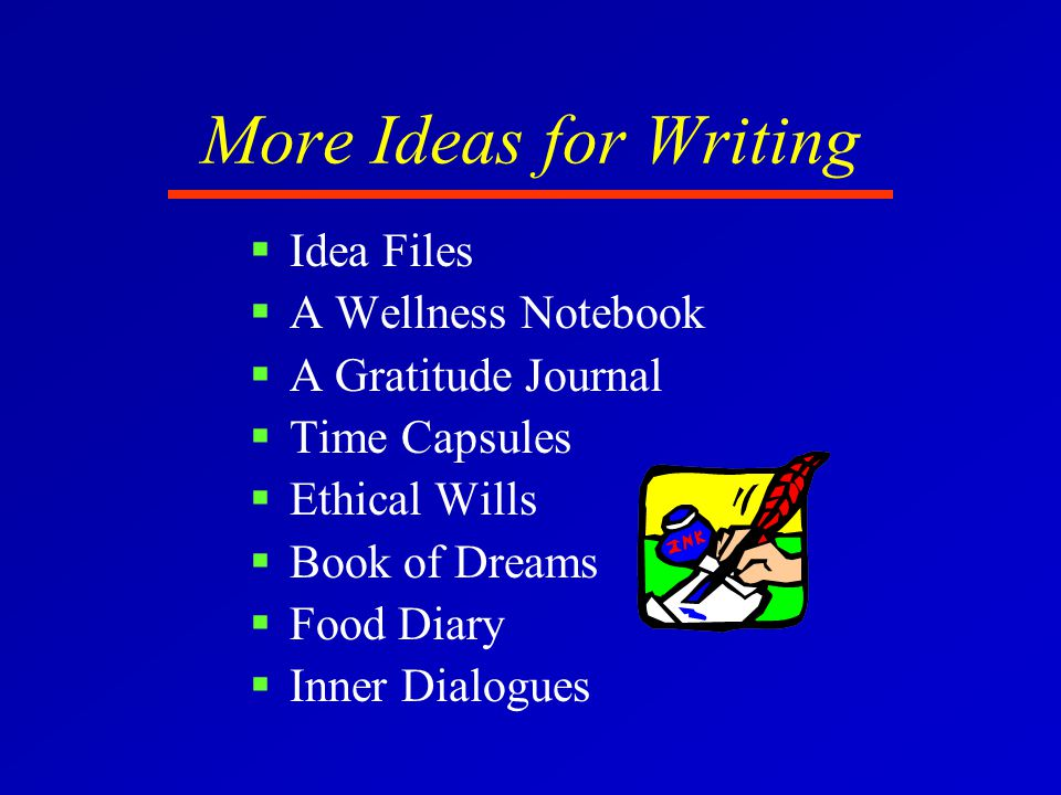 More Ideas for Writing  Idea Files  A Wellness Notebook  A Gratitude Journal  Time Capsules  Ethical Wills  Book of Dreams  Food Diary  Inner Dialogues