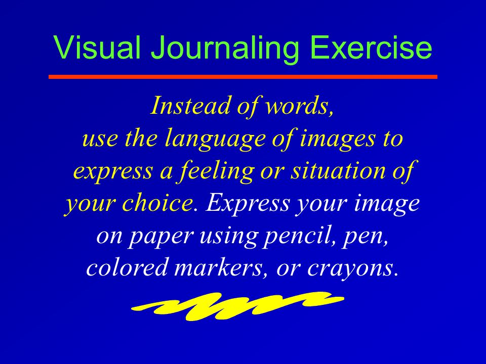 Visual Journaling Exercise Instead of words, use the language of images to express a feeling or situation of your choice.
