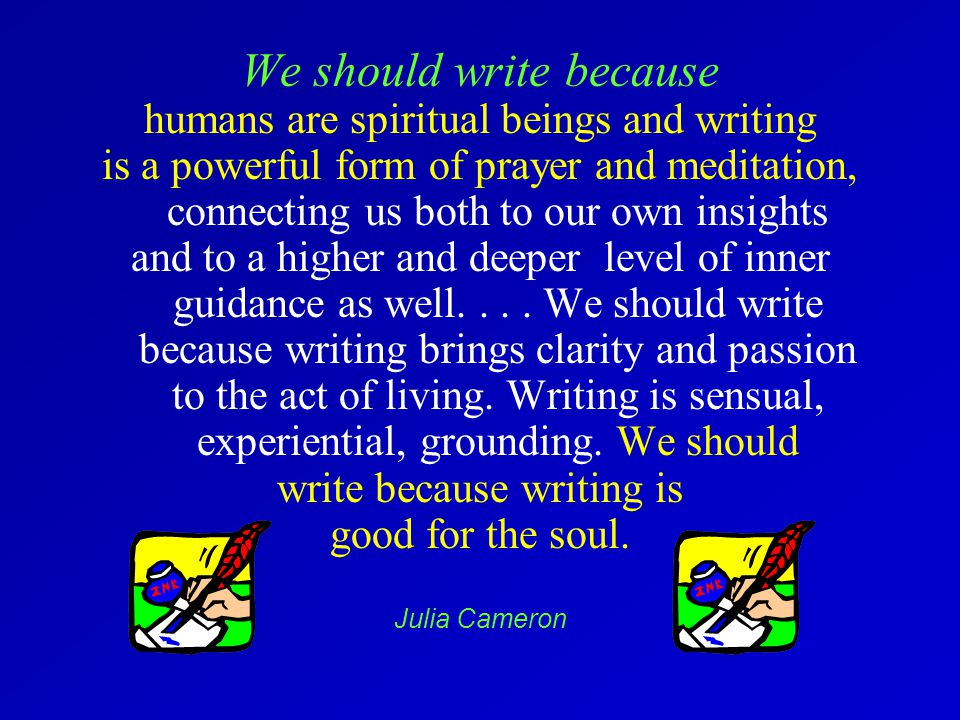 We should write because humans are spiritual beings and writing is a powerful form of prayer and meditation, connecting us both to our own insights and to a higher and deeper level of inner guidance as well....