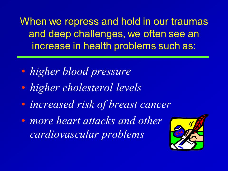 When we repress and hold in our traumas and deep challenges, we often see an increase in health problems such as: higher blood pressure higher cholesterol levels increased risk of breast cancer more heart attacks and other cardiovascular problems