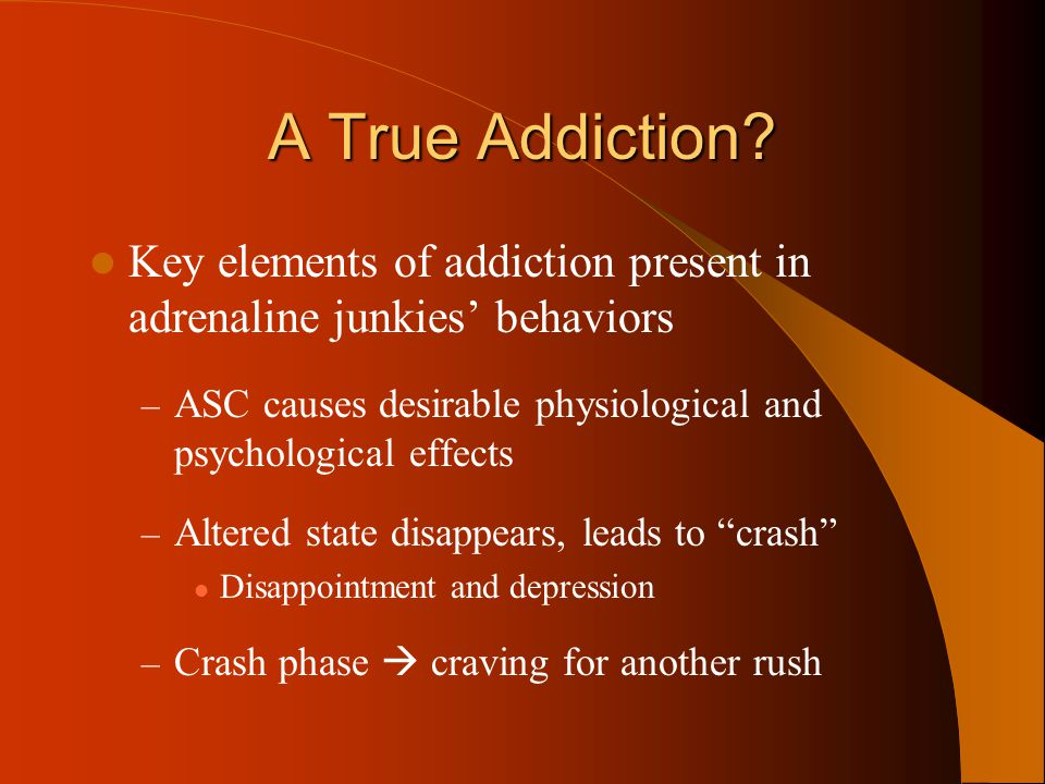 A True Addiction? Key elements of addiction present in adrenaline junkies' behaviors – ASC causes desirable physiological and psychological effects –