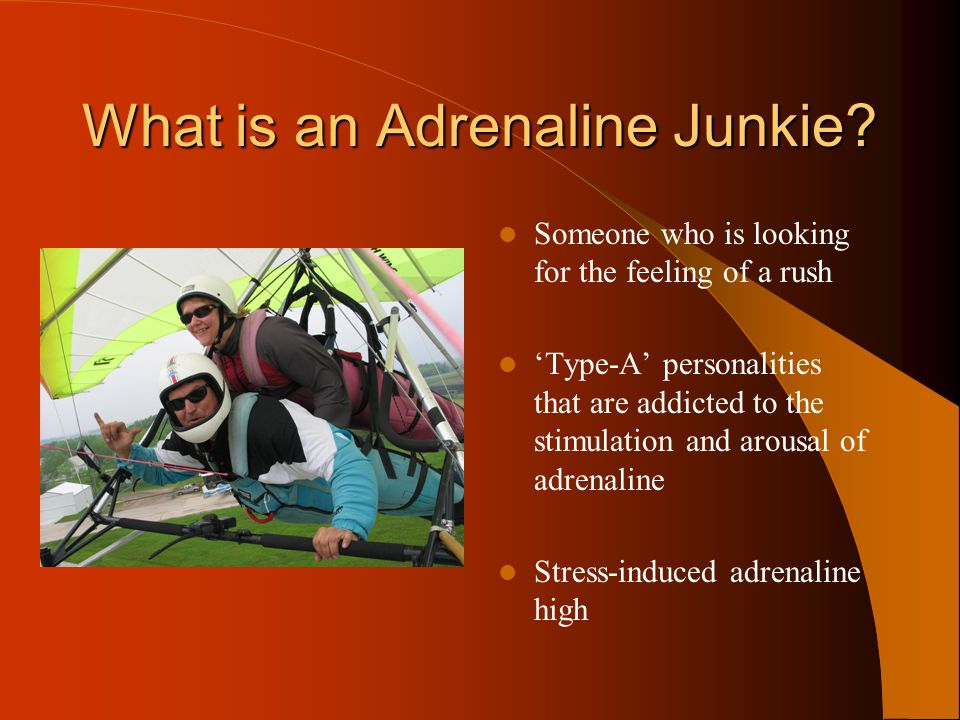 Types of Adrenaline Addiction Stress as an adrenaline addiction – Used to repress conscious that comes from feelings of loss, abandonment Intense high – rush from high risk activities
