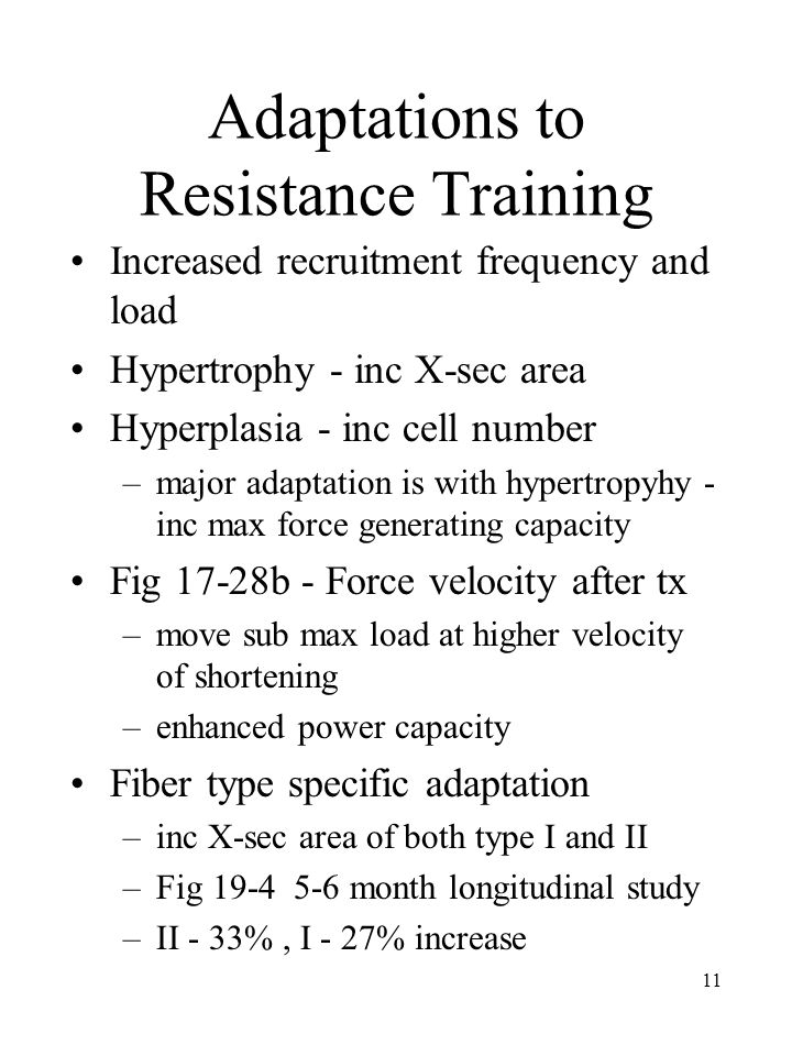 11 Adaptations to Resistance Training Increased recruitment frequency and load Hypertrophy - inc X-sec area Hyperplasia - inc cell number –major adaptation is with hypertropyhy - inc max force generating capacity Fig 17-28b - Force velocity after tx –move sub max load at higher velocity of shortening –enhanced power capacity Fiber type specific adaptation –inc X-sec area of both type I and II –Fig 19-4 5-6 month longitudinal study –II - 33%, I - 27% increase