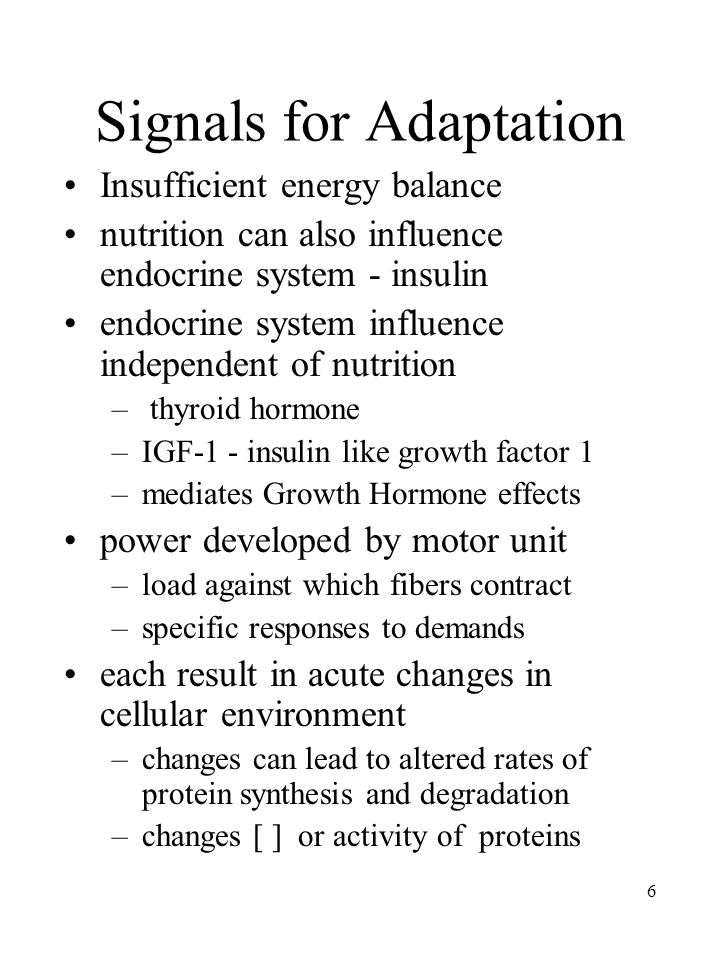 6 Signals for Adaptation Insufficient energy balance nutrition can also influence endocrine system - insulin endocrine system influence independent of nutrition – thyroid hormone –IGF-1 - insulin like growth factor 1 –mediates Growth Hormone effects power developed by motor unit –load against which fibers contract –specific responses to demands each result in acute changes in cellular environment –changes can lead to altered rates of protein synthesis and degradation –changes [ ] or activity of proteins