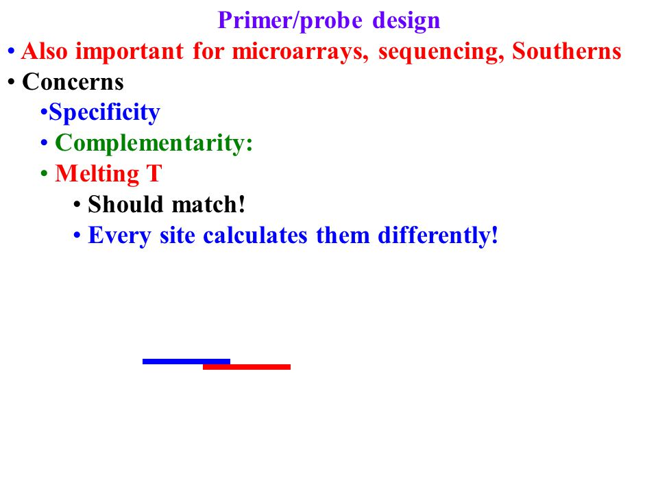 Primer/probe design Also important for microarrays, sequencing, Southerns Concerns Specificity Complementarity: Melting T Should match! Every site cal