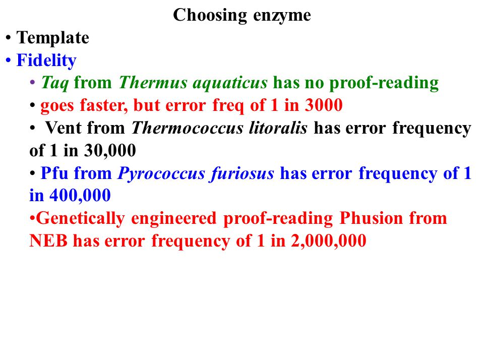 Choosing enzyme Template Fidelity Taq from Thermus aquaticus has no proof-reading goes faster, but error freq of 1 in 3000 Vent from Thermococcus lito