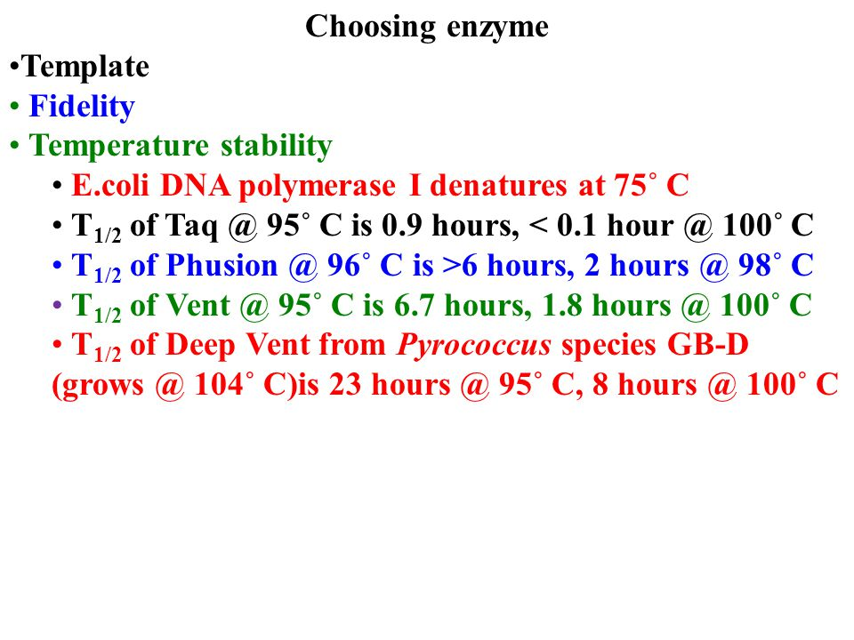 Choosing enzyme Template Fidelity Temperature stability E.coli DNA polymerase I denatures at 75˚ C T 1/2 of Taq @ 95˚ C is 0.9 hours, < 0.1 hour @ 100
