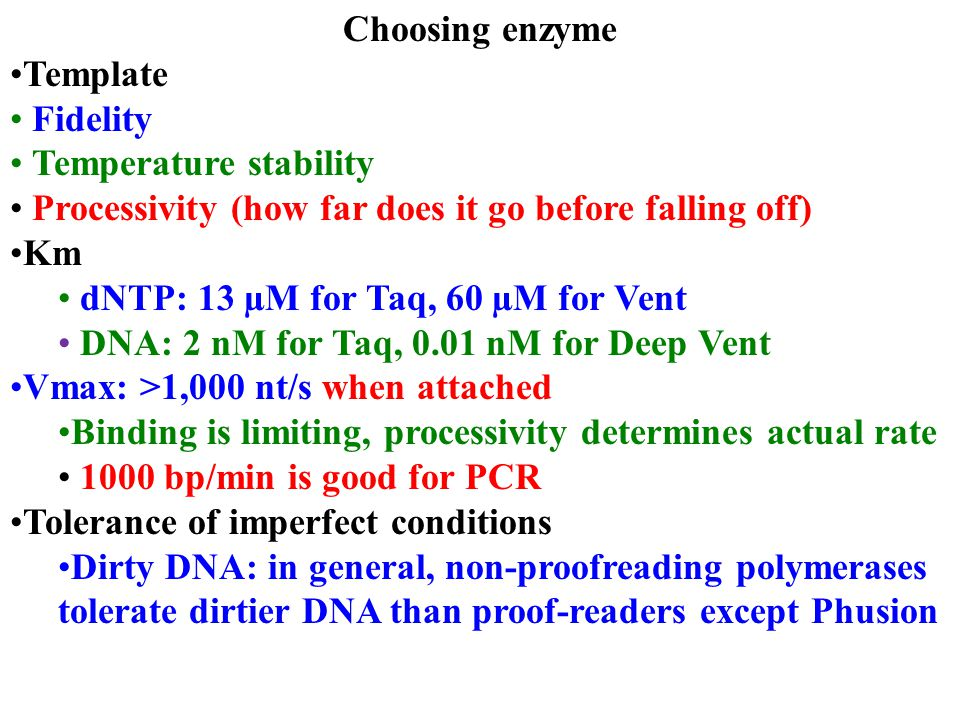 Choosing enzyme Template Fidelity Temperature stability Processivity (how far does it go before falling off) Km dNTP: 13 µM for Taq, 60 µM for Vent DNA: 2 nM for Taq, 0.01 nM for Deep Vent Vmax: >1,000 nt/s when attached Binding is limiting, processivity determines actual rate 1000 bp/min is good for PCR Tolerance of imperfect conditions Dirty DNA: in general, non-proofreading polymerases tolerate dirtier DNA than proof-readers except Phusion