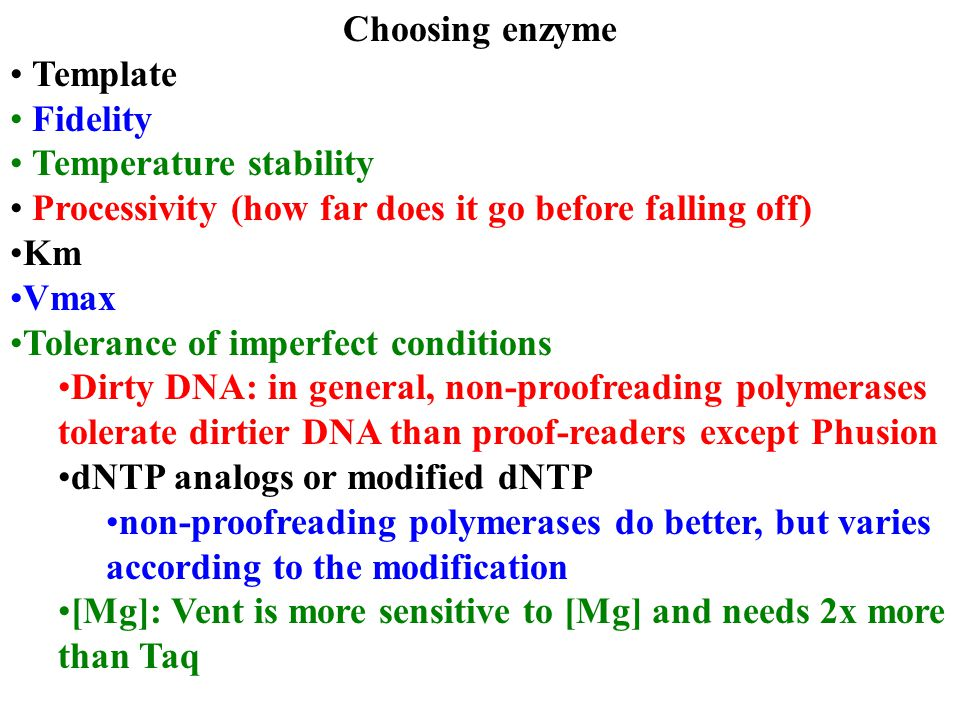 Choosing enzyme Template Fidelity Temperature stability Processivity (how far does it go before falling off) Km Vmax Tolerance of imperfect conditions Dirty DNA: in general, non-proofreading polymerases tolerate dirtier DNA than proof-readers except Phusion dNTP analogs or modified dNTP non-proofreading polymerases do better, but varies according to the modification [Mg]: Vent is more sensitive to [Mg] and needs 2x more than Taq