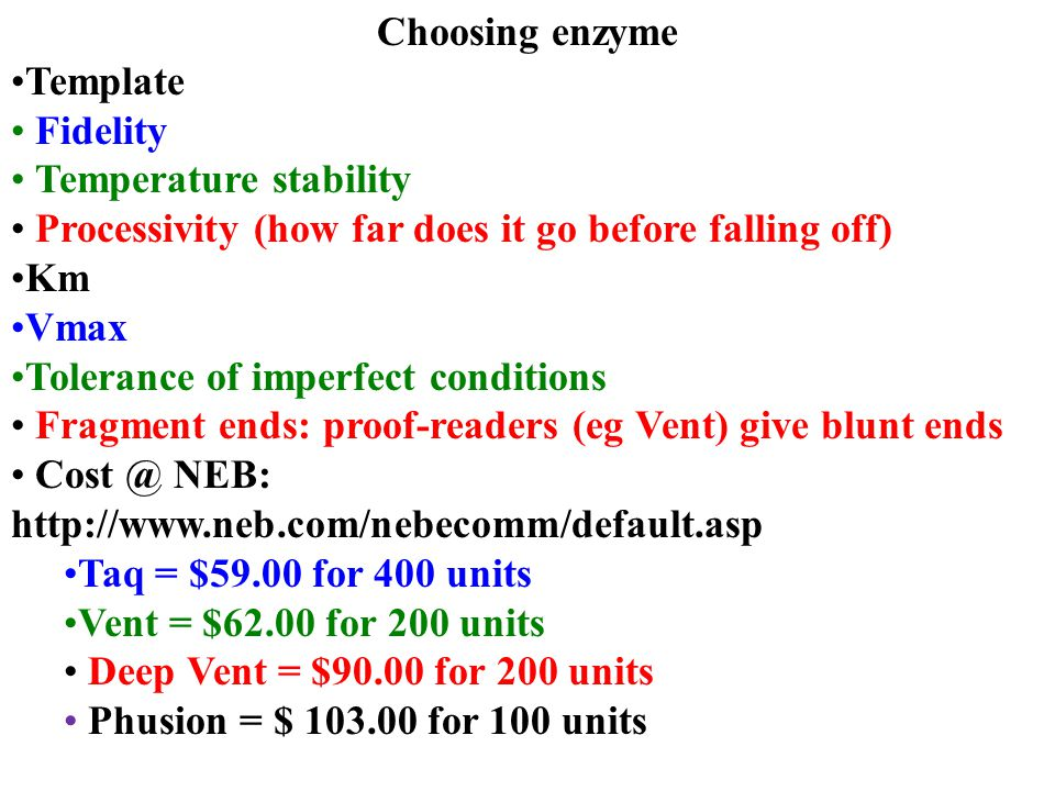 Choosing enzyme Template Fidelity Temperature stability Processivity (how far does it go before falling off) Km Vmax Tolerance of imperfect conditions Fragment ends: proof-readers (eg Vent) give blunt ends Cost @ NEB: http://www.neb.com/nebecomm/default.asp Taq = $59.00 for 400 units Vent = $62.00 for 200 units Deep Vent = $90.00 for 200 units Phusion = $ 103.00 for 100 units