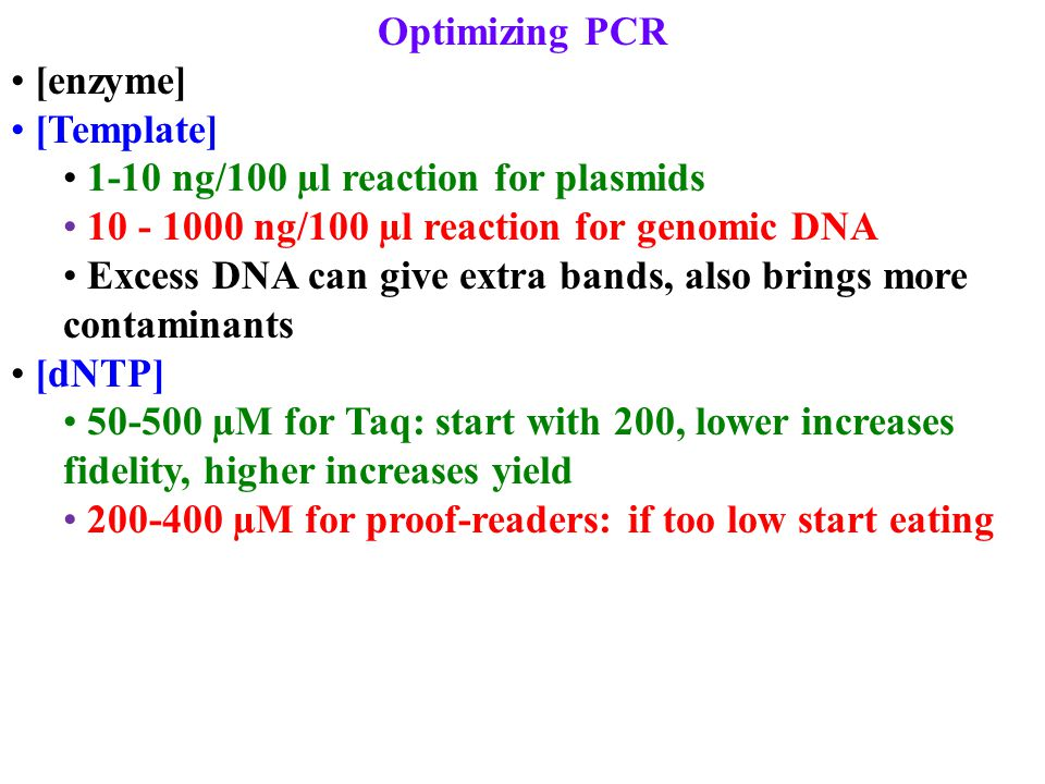 Optimizing PCR [enzyme] [Template] 1-10 ng/100 µl reaction for plasmids 10 - 1000 ng/100 µl reaction for genomic DNA Excess DNA can give extra bands,