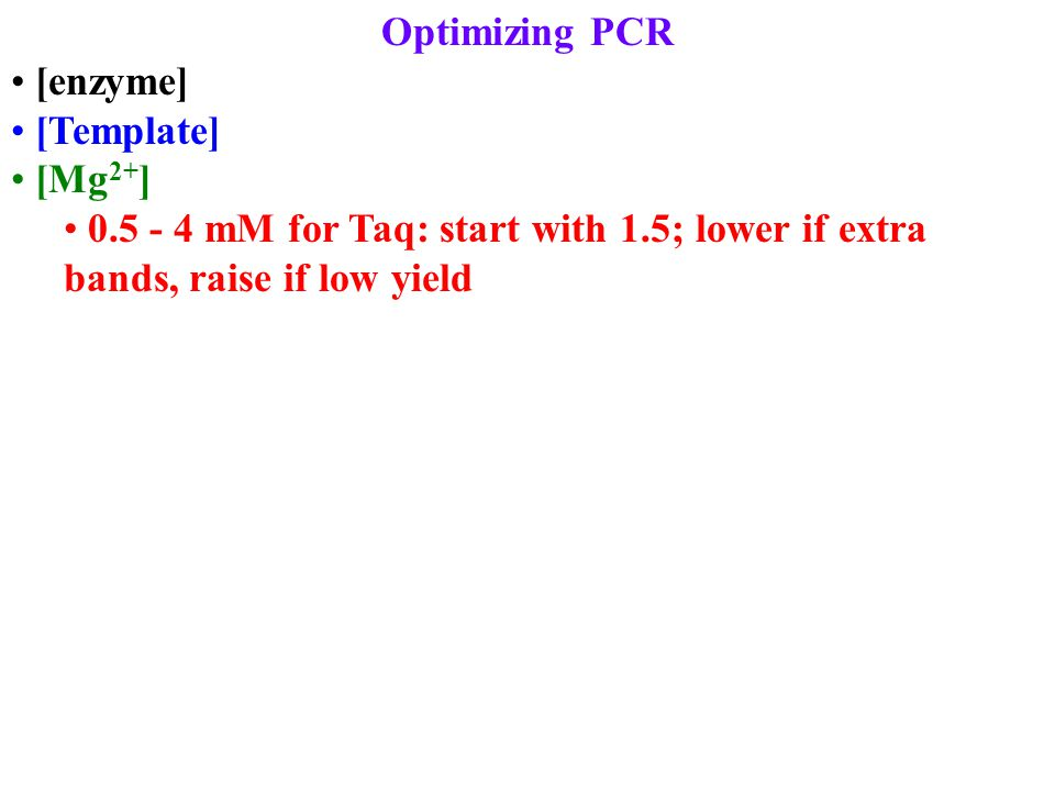 Optimizing PCR [enzyme] [Template] [Mg 2+ ] 0.5 - 4 mM for Taq: start with 1.5; lower if extra bands, raise if low yield