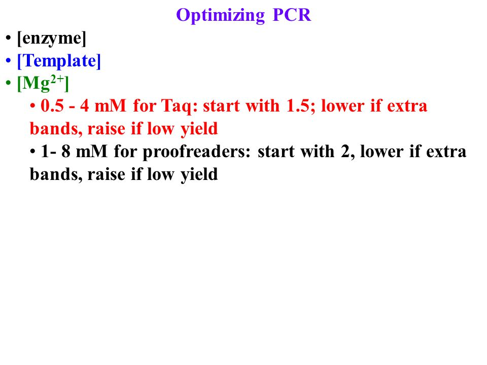 Optimizing PCR [enzyme] [Template] [Mg 2+ ] 0.5 - 4 mM for Taq: start with 1.5; lower if extra bands, raise if low yield 1- 8 mM for proofreaders: sta