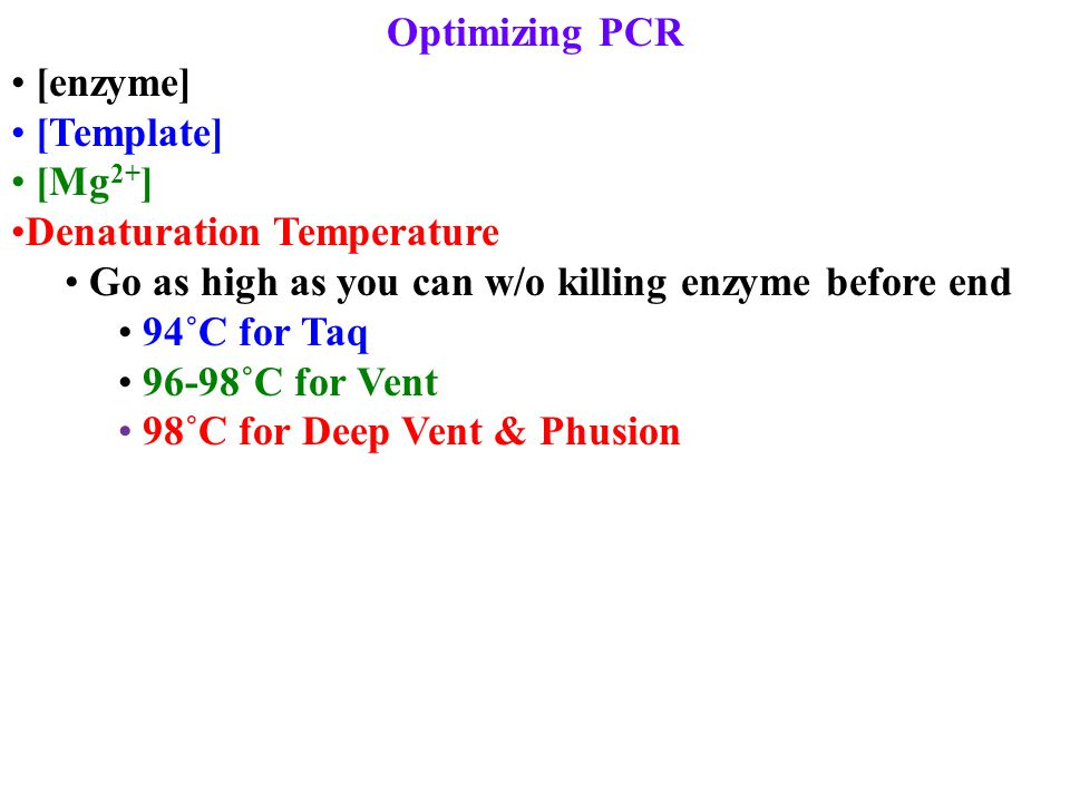 Optimizing PCR [enzyme] [Template] [Mg 2+ ] Denaturation Temperature Go as high as you can w/o killing enzyme before end 94˚C for Taq 96-98˚C for Vent
