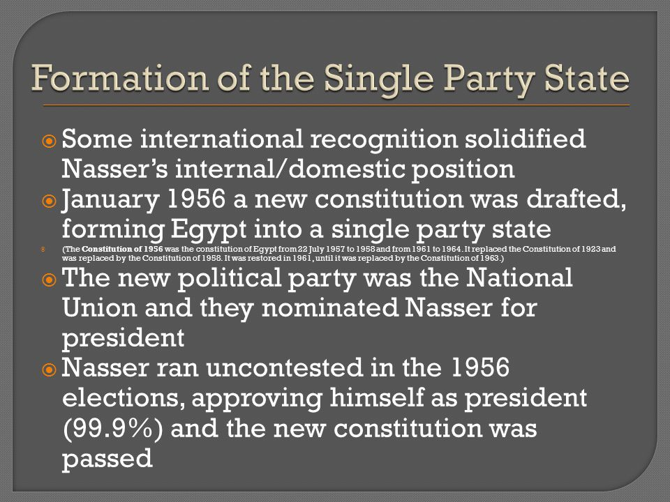  Some international recognition solidified Nasser's internal/domestic position  January 1956 a new constitution was drafted, forming Egypt into a single party state  (The Constitution of 1956 was the constitution of Egypt from 22 July 1957 to 1958 and from 1961 to 1964.