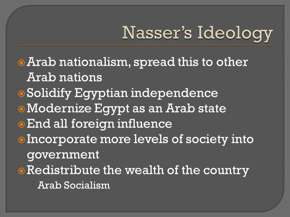  Arab nationalism, spread this to other Arab nations  Solidify Egyptian independence  Modernize Egypt as an Arab state  End all foreign influence  Incorporate more levels of society into government  Redistribute the wealth of the country Arab Socialism