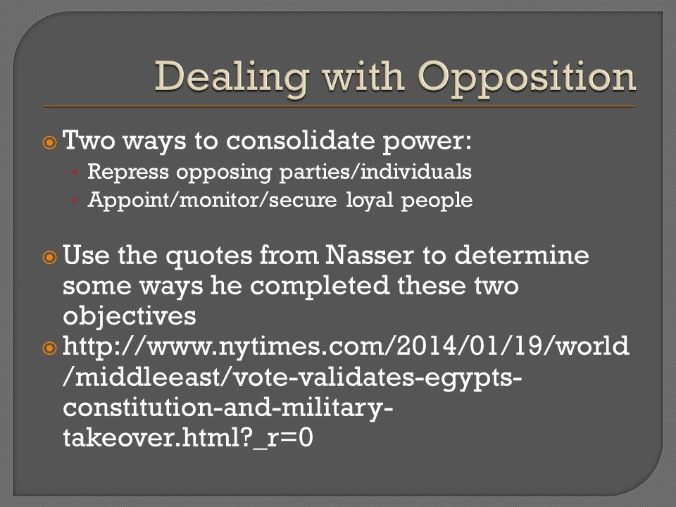  Two ways to consolidate power: Repress opposing parties/individuals Appoint/monitor/secure loyal people  Use the quotes from Nasser to determine some ways he completed these two objectives  http://www.nytimes.com/2014/01/19/world /middleeast/vote-validates-egypts- constitution-and-military- takeover.html _r=0
