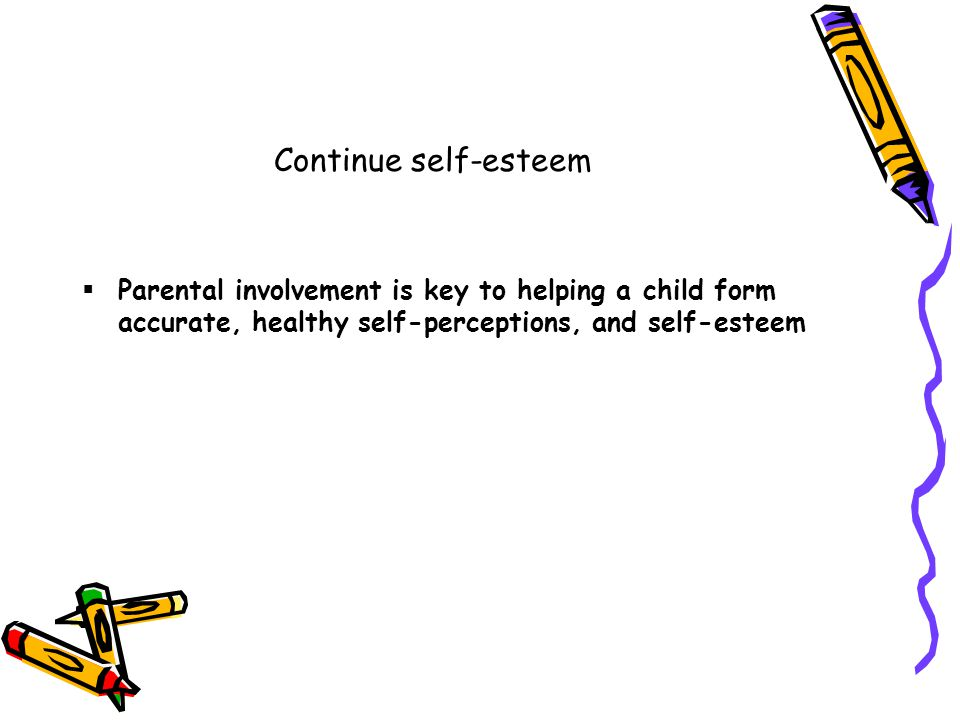 Continue self-esteem  Parental involvement is key to helping a child form accurate, healthy self-perceptions, and self-esteem