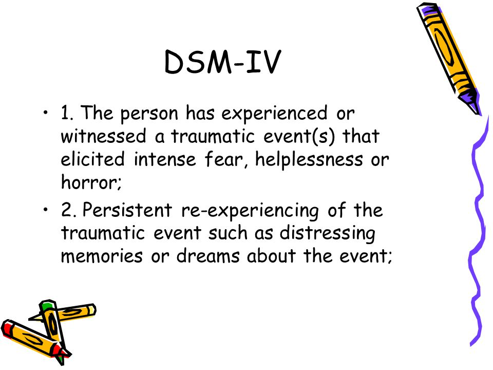 DSM-IV 1. The person has experienced or witnessed a traumatic event(s) that elicited intense fear, helplessness or horror; 2. Persistent re-experienci