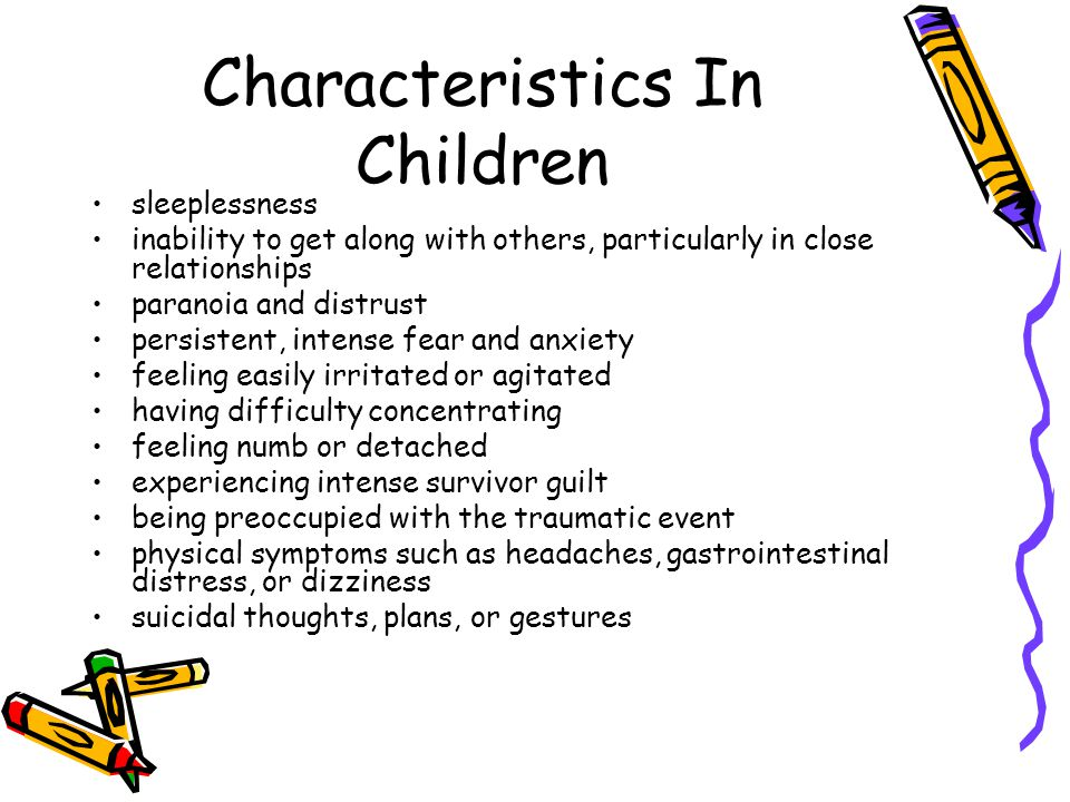 Characteristics In Children sleeplessness inability to get along with others, particularly in close relationships paranoia and distrust persistent, intense fear and anxiety feeling easily irritated or agitated having difficulty concentrating feeling numb or detached experiencing intense survivor guilt being preoccupied with the traumatic event physical symptoms such as headaches, gastrointestinal distress, or dizziness suicidal thoughts, plans, or gestures