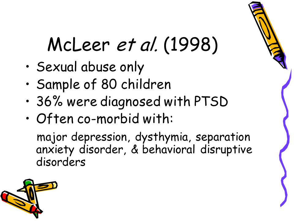 McLeer et al. (1998) Sexual abuse only Sample of 80 children 36% were diagnosed with PTSD Often co-morbid with: major depression, dysthymia, separatio
