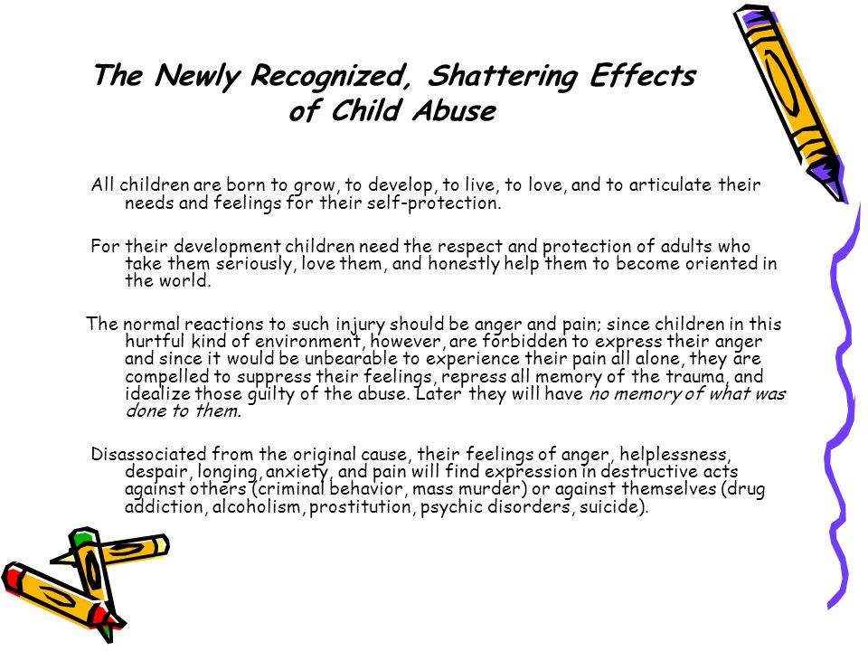The Newly Recognized, Shattering Effects of Child Abuse All children are born to grow, to develop, to live, to love, and to articulate their needs and feelings for their self-protection.