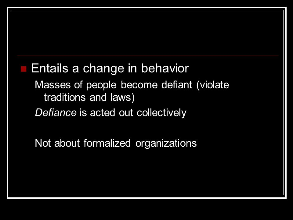 Entails a change in behavior Masses of people become defiant (violate traditions and laws) Defiance is acted out collectively Not about formalized org