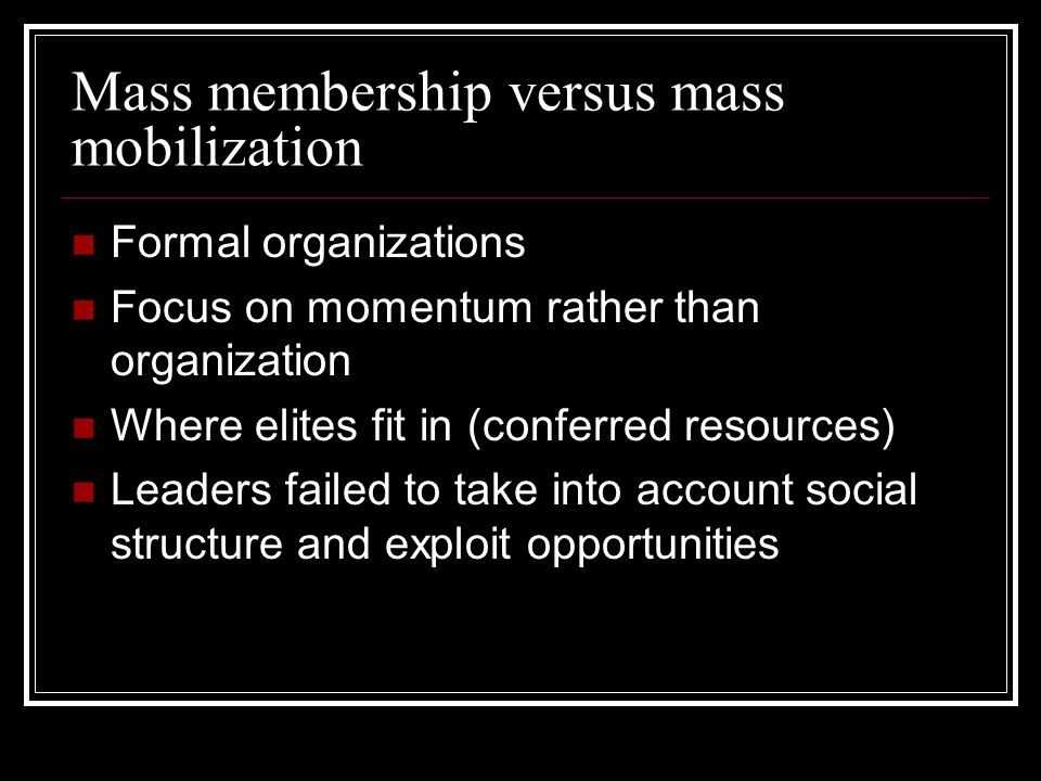 Mass membership versus mass mobilization Formal organizations Focus on momentum rather than organization Where elites fit in (conferred resources) Lea
