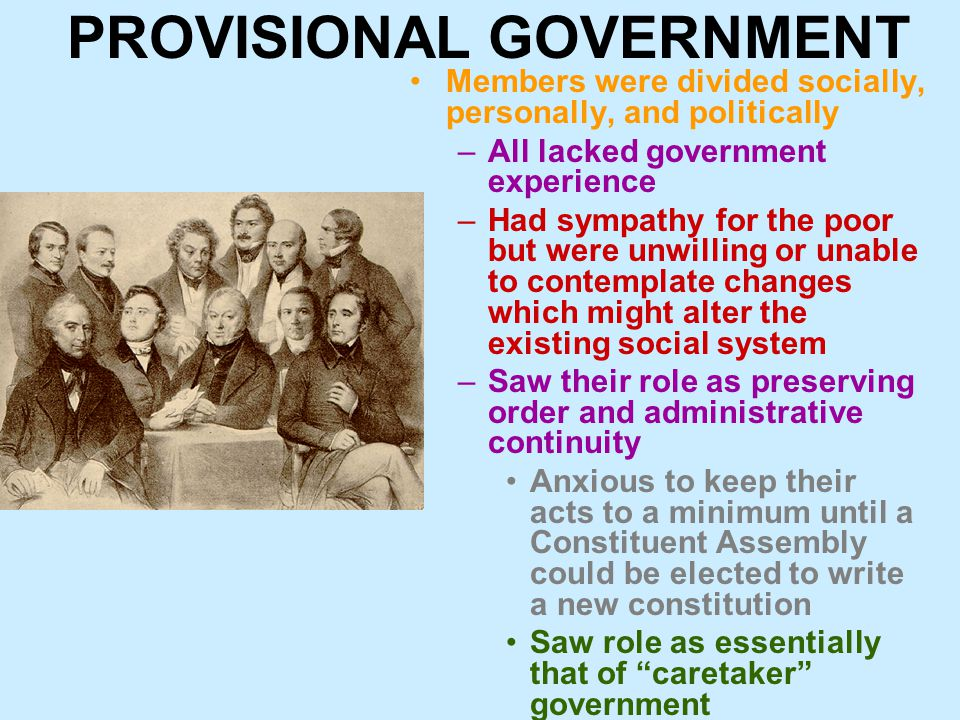 PROVISIONAL GOVERNMENT Members were divided socially, personally, and politically –All lacked government experience –Had sympathy for the poor but were unwilling or unable to contemplate changes which might alter the existing social system –Saw their role as preserving order and administrative continuity Anxious to keep their acts to a minimum until a Constituent Assembly could be elected to write a new constitution Saw role as essentially that of caretaker government