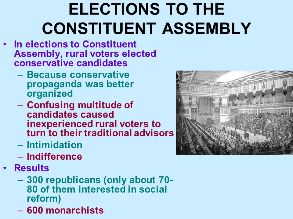ELECTIONS TO THE CONSTITUENT ASSEMBLY In elections to Constituent Assembly, rural voters elected conservative candidates –Because conservative propaganda was better organized –Confusing multitude of candidates caused inexperienced rural voters to turn to their traditional advisors –Intimidation –Indifference Results –300 republicans (only about 70- 80 of them interested in social reform) –600 monarchists