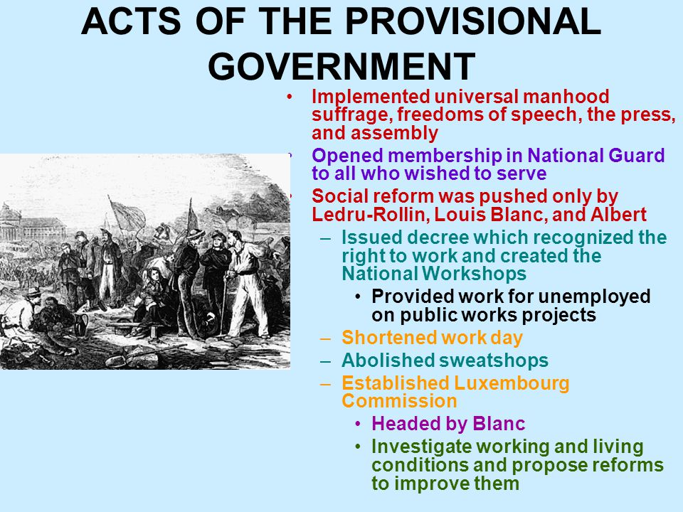 ACTS OF THE PROVISIONAL GOVERNMENT Implemented universal manhood suffrage, freedoms of speech, the press, and assembly Opened membership in National Guard to all who wished to serve Social reform was pushed only by Ledru-Rollin, Louis Blanc, and Albert –Issued decree which recognized the right to work and created the National Workshops Provided work for unemployed on public works projects –Shortened work day –Abolished sweatshops –Established Luxembourg Commission Headed by Blanc Investigate working and living conditions and propose reforms to improve them
