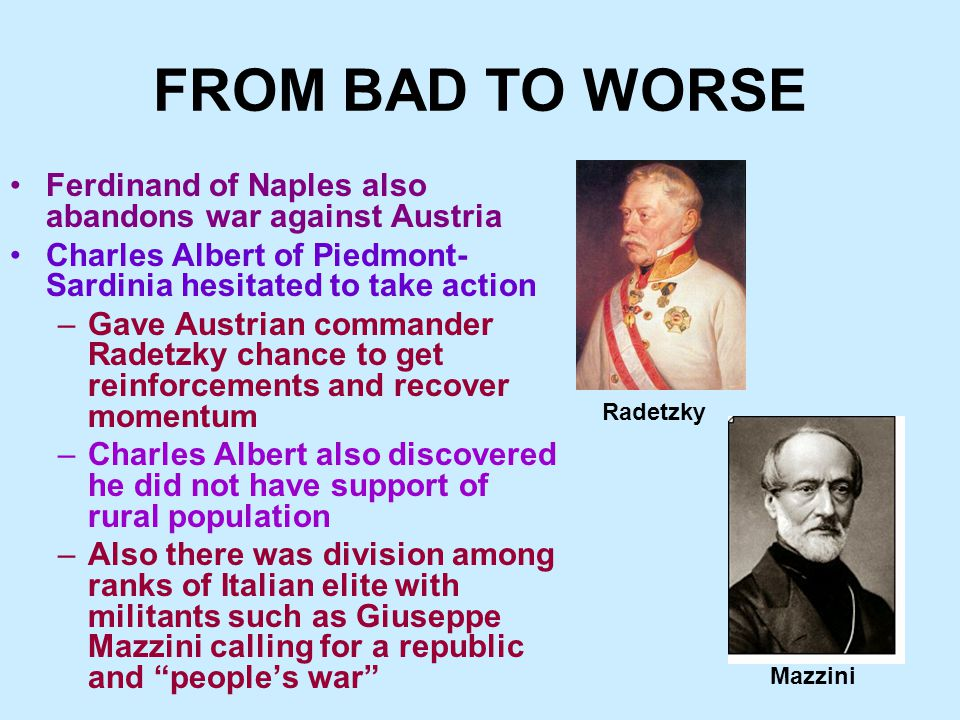 FROM BAD TO WORSE Ferdinand of Naples also abandons war against Austria Charles Albert of Piedmont- Sardinia hesitated to take action –Gave Austrian commander Radetzky chance to get reinforcements and recover momentum –Charles Albert also discovered he did not have support of rural population –Also there was division among ranks of Italian elite with militants such as Giuseppe Mazzini calling for a republic and people's war Radetzky Mazzini