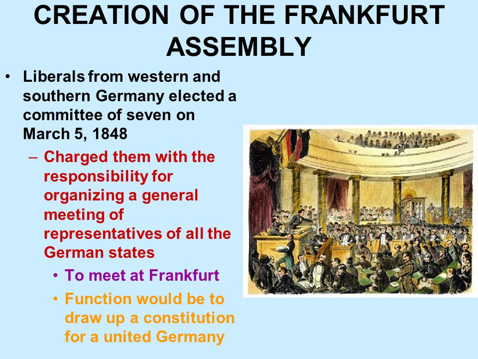CREATION OF THE FRANKFURT ASSEMBLY Liberals from western and southern Germany elected a committee of seven on March 5, 1848 –Charged them with the responsibility for organizing a general meeting of representatives of all the German states To meet at Frankfurt Function would be to draw up a constitution for a united Germany