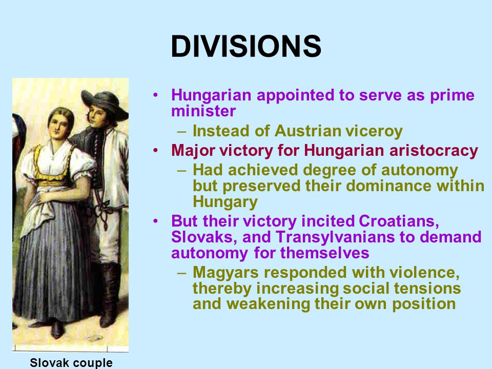 DIVISIONS Hungarian appointed to serve as prime minister –Instead of Austrian viceroy Major victory for Hungarian aristocracy –Had achieved degree of autonomy but preserved their dominance within Hungary But their victory incited Croatians, Slovaks, and Transylvanians to demand autonomy for themselves –Magyars responded with violence, thereby increasing social tensions and weakening their own position Slovak couple