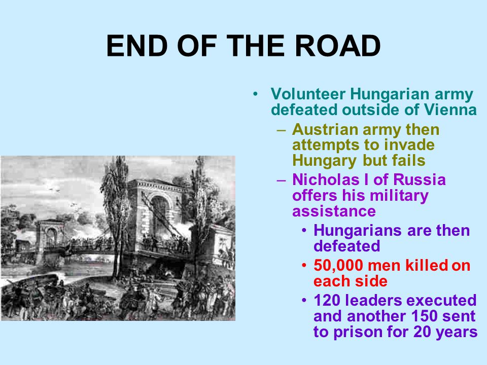 END OF THE ROAD Volunteer Hungarian army defeated outside of Vienna –Austrian army then attempts to invade Hungary but fails –Nicholas I of Russia offers his military assistance Hungarians are then defeated 50,000 men killed on each side 120 leaders executed and another 150 sent to prison for 20 years