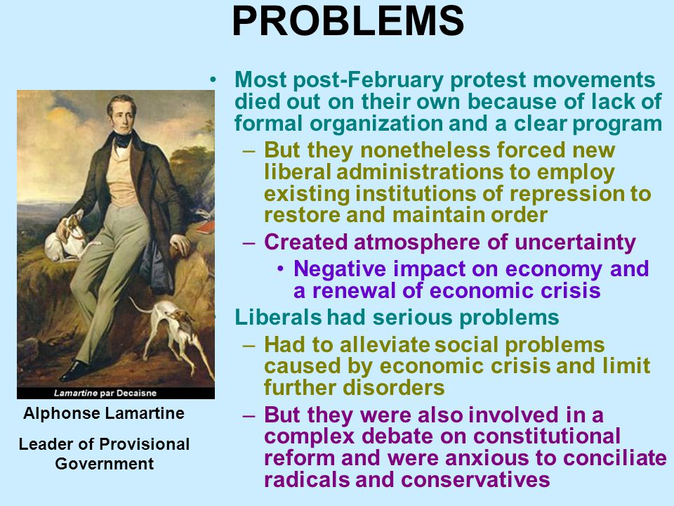 PROBLEMS Most post-February protest movements died out on their own because of lack of formal organization and a clear program –But they nonetheless forced new liberal administrations to employ existing institutions of repression to restore and maintain order –Created atmosphere of uncertainty Negative impact on economy and a renewal of economic crisis Liberals had serious problems –Had to alleviate social problems caused by economic crisis and limit further disorders –But they were also involved in a complex debate on constitutional reform and were anxious to conciliate radicals and conservatives Alphonse Lamartine Leader of Provisional Government