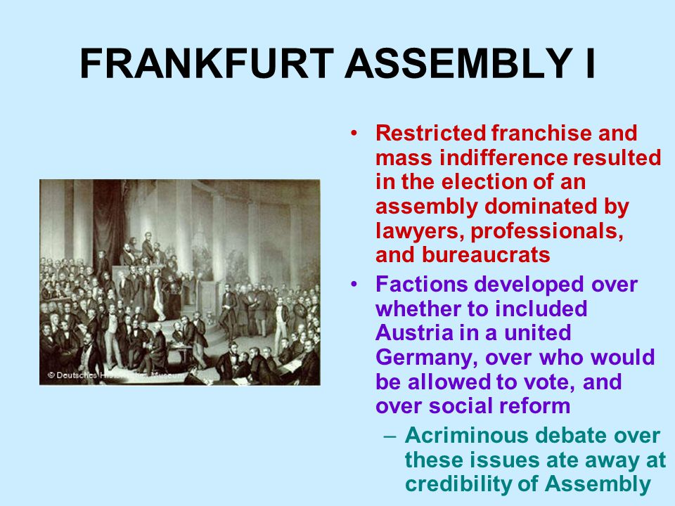 FRANKFURT ASSEMBLY I Restricted franchise and mass indifference resulted in the election of an assembly dominated by lawyers, professionals, and bureaucrats Factions developed over whether to included Austria in a united Germany, over who would be allowed to vote, and over social reform –Acriminous debate over these issues ate away at credibility of Assembly
