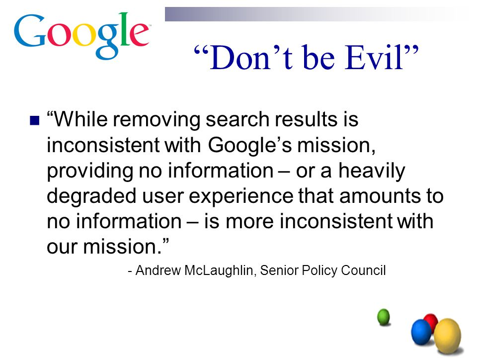 """""""Don't be Evil"""" """"While removing search results is inconsistent with Google's mission, providing no information – or a heavily degraded user experience"""