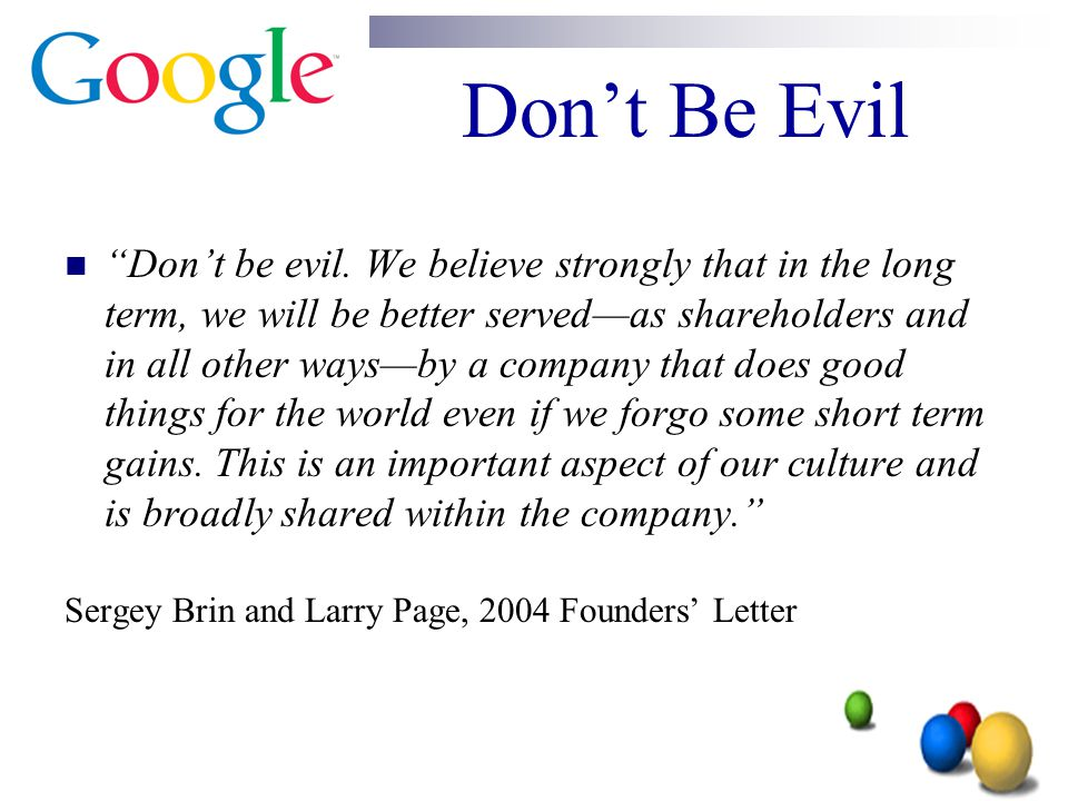 """Don't Be Evil """"Don't be evil. We believe strongly that in the long term, we will be better served—as shareholders and in all other ways—by a company t"""