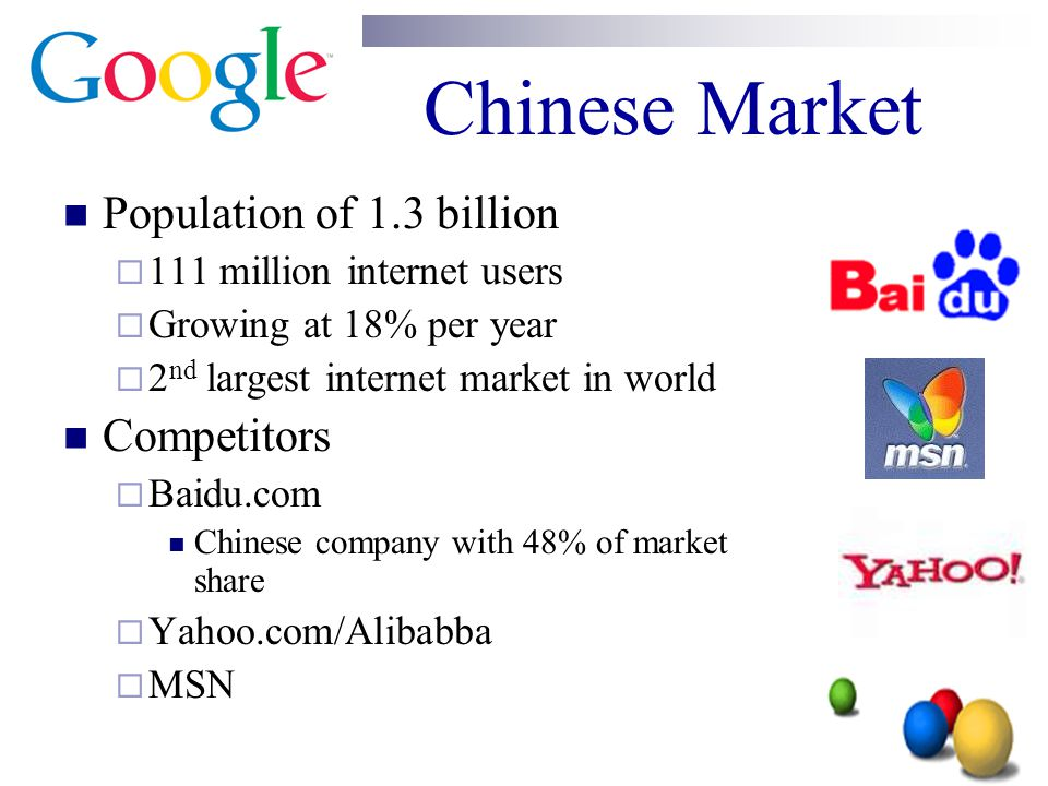 Chinese Market Population of 1.3 billion  111 million internet users  Growing at 18% per year  2 nd largest internet market in world Competitors 