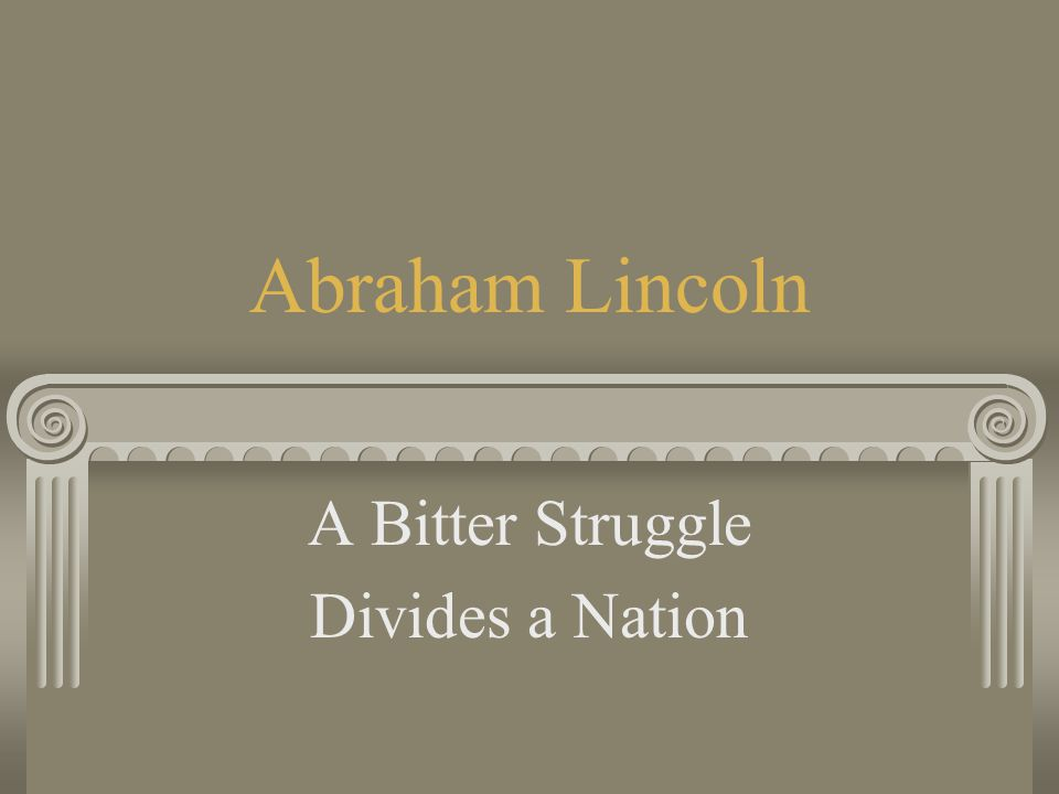 Abraham Lincoln A Bitter Struggle Divides a Nation