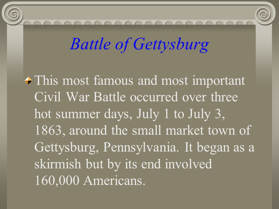 Battle of Gettysburg This most famous and most important Civil War Battle occurred over three hot summer days, July 1 to July 3, 1863, around the small market town of Gettysburg, Pennsylvania.