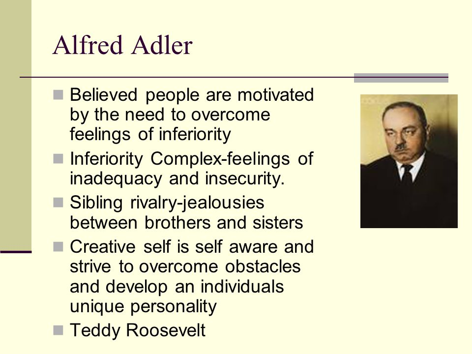 Alfred Adler Believed people are motivated by the need to overcome feelings of inferiority Inferiority Complex-feelings of inadequacy and insecurity.