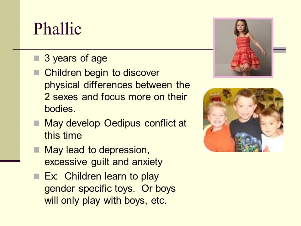 Phallic 3 years of age Children begin to discover physical differences between the 2 sexes and focus more on their bodies.