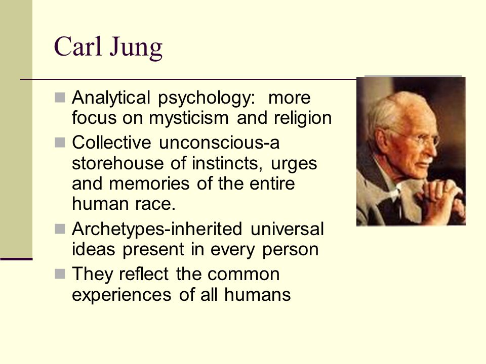 Carl Jung Analytical psychology: more focus on mysticism and religion Collective unconscious-a storehouse of instincts, urges and memories of the entire human race.