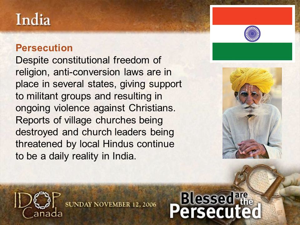 Persecution Despite constitutional freedom of religion, anti-conversion laws are in place in several states, giving support to militant groups and res