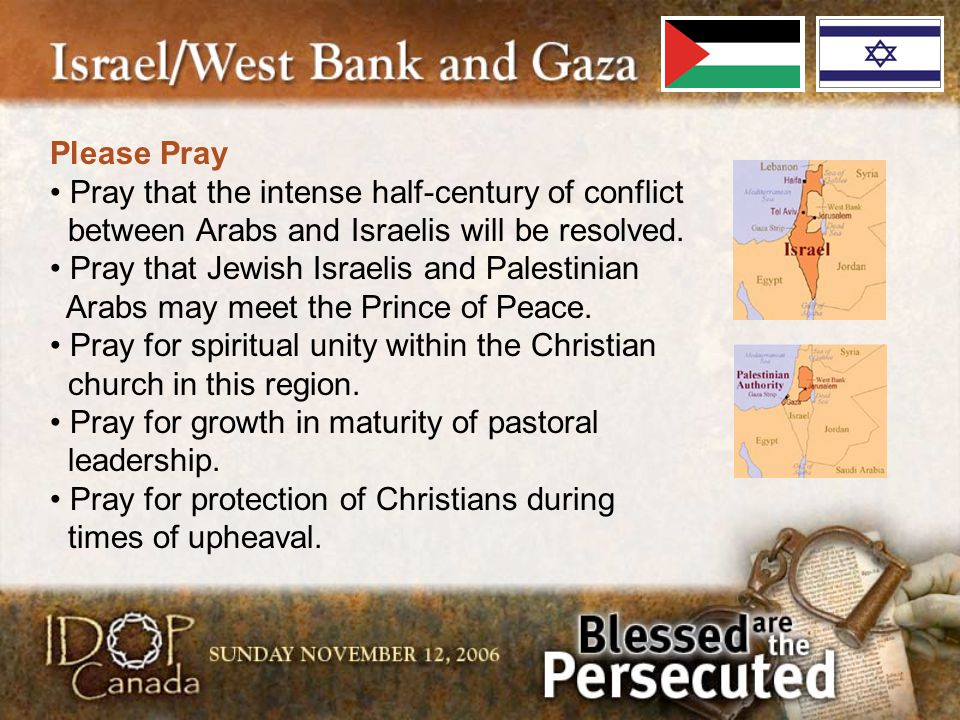 Please Pray Pray that the intense half-century of conflict between Arabs and Israelis will be resolved. Pray that Jewish Israelis and Palestinian Arab
