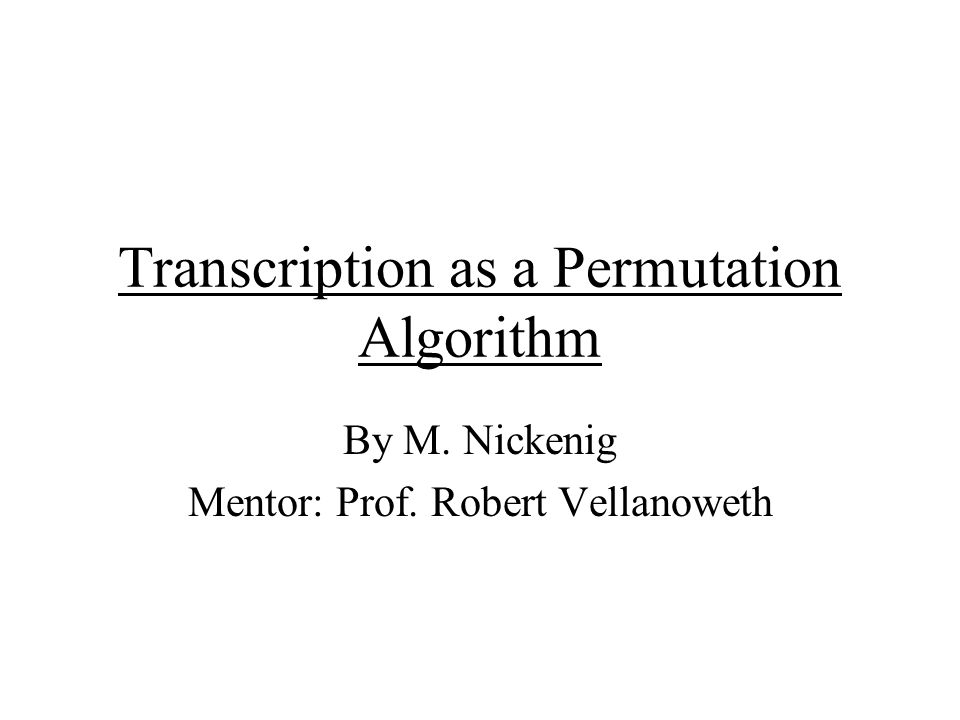 Transcription as a Permutation Algorithm By M. Nickenig Mentor: Prof. Robert Vellanoweth