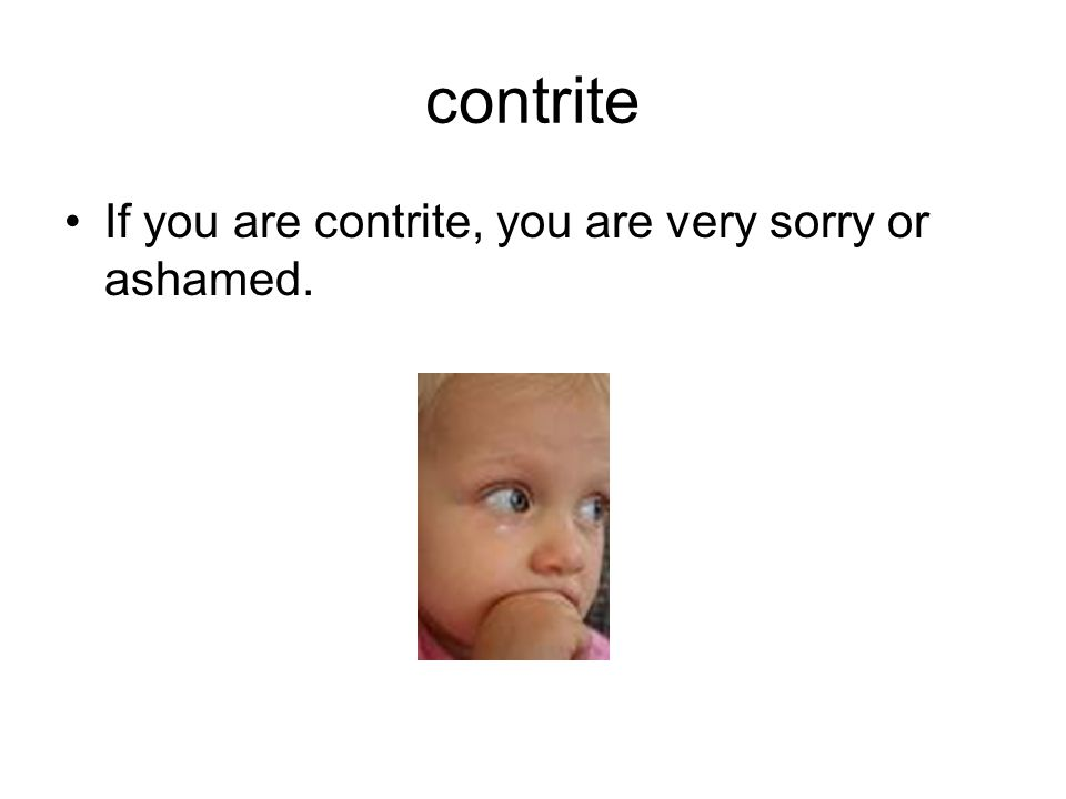 contrite If you are contrite, you are very sorry or ashamed.
