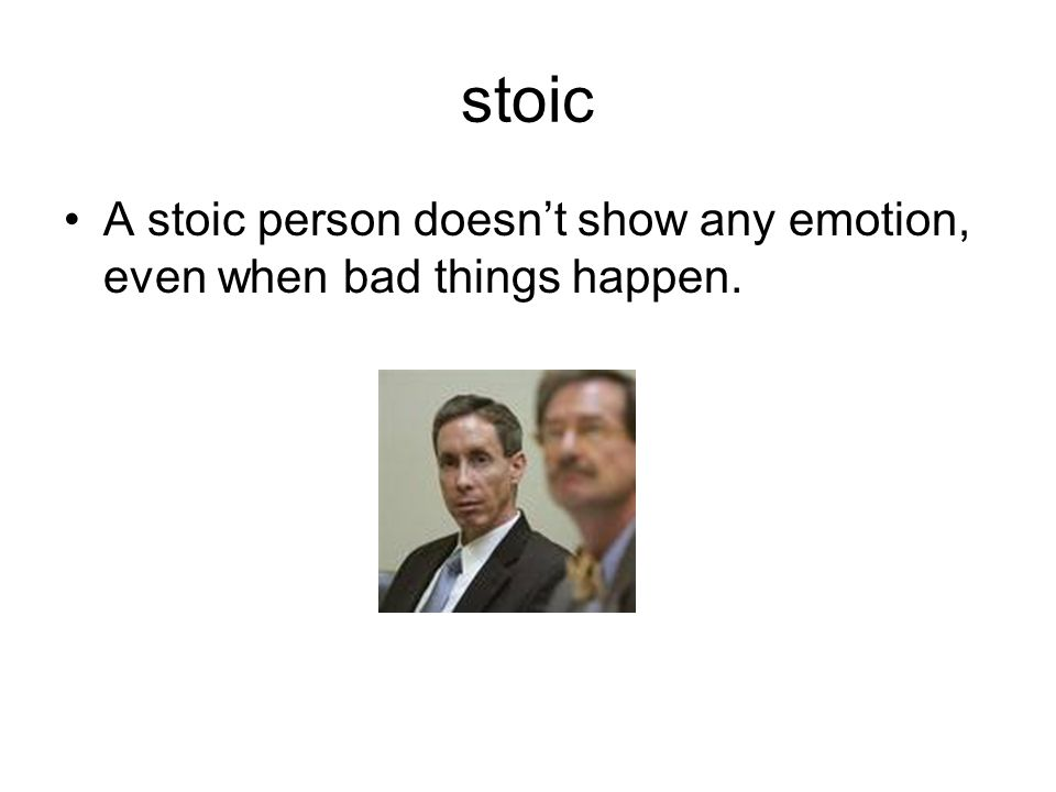 stoic A stoic person doesn't show any emotion, even when bad things happen.
